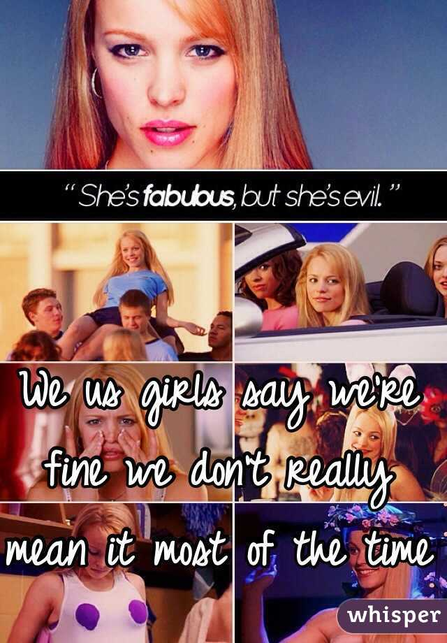 We us girls say we're fine we don't really mean it most of the time