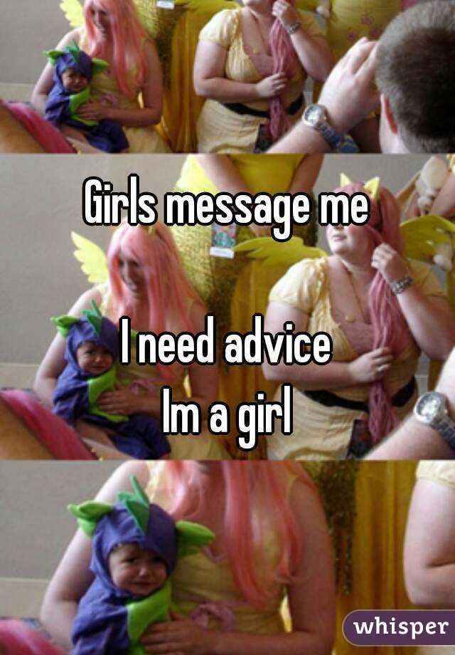 Girls message me  I need advice Im a girl