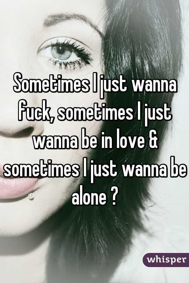 Sometimes I just wanna fuck, sometimes I just wanna be in love & sometimes I just wanna be alone 😩