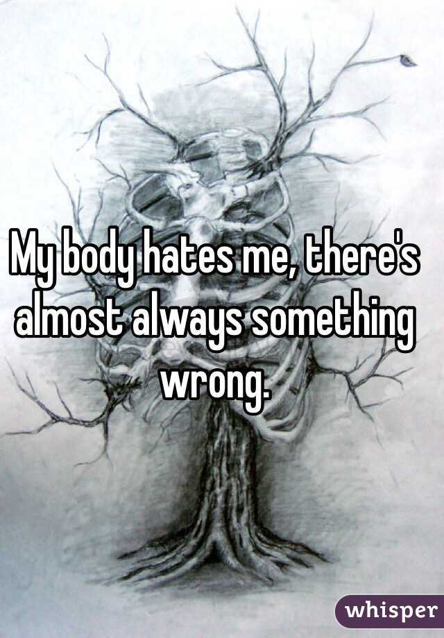 My body hates me, there's almost always something wrong.