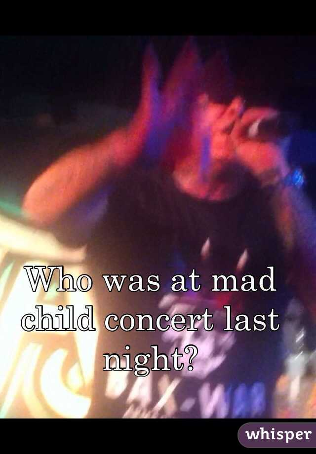 Who was at mad child concert last night?