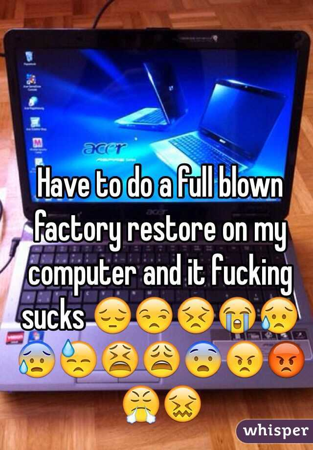 Have to do a full blown factory restore on my computer and it fucking sucks 😔😒😣😭😥😰😓😫😩😨😠😡😤😖