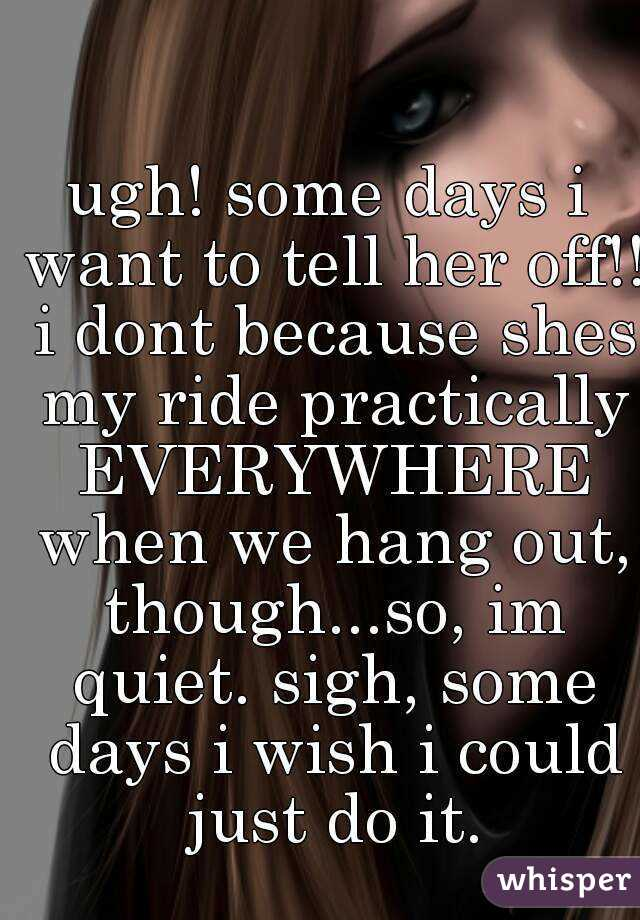 ugh! some days i want to tell her off!! i dont because shes my ride practically EVERYWHERE when we hang out, though...so, im quiet. sigh, some days i wish i could just do it.
