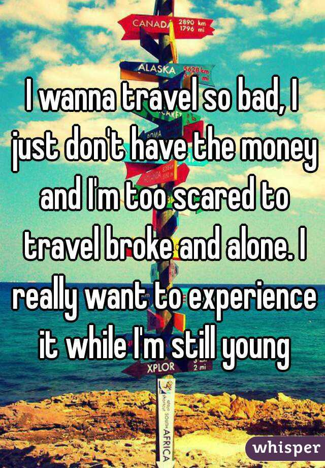I wanna travel so bad, I just don't have the money and I'm too scared to travel broke and alone. I really want to experience it while I'm still young