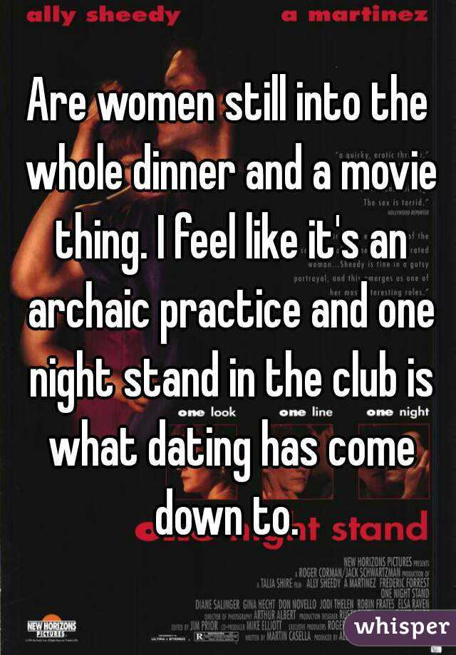 Are women still into the whole dinner and a movie thing. I feel like it's an archaic practice and one night stand in the club is what dating has come down to.
