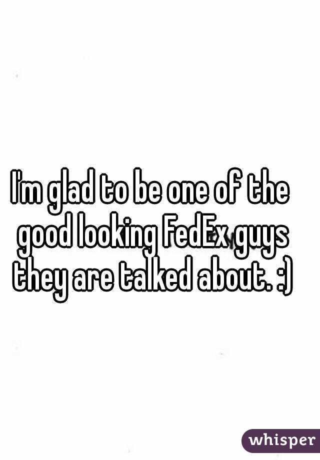 I'm glad to be one of the good looking FedEx guys they are talked about. :)