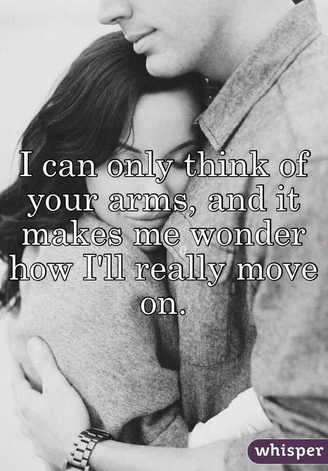 I can only think of your arms, and it makes me wonder how I'll really move on.