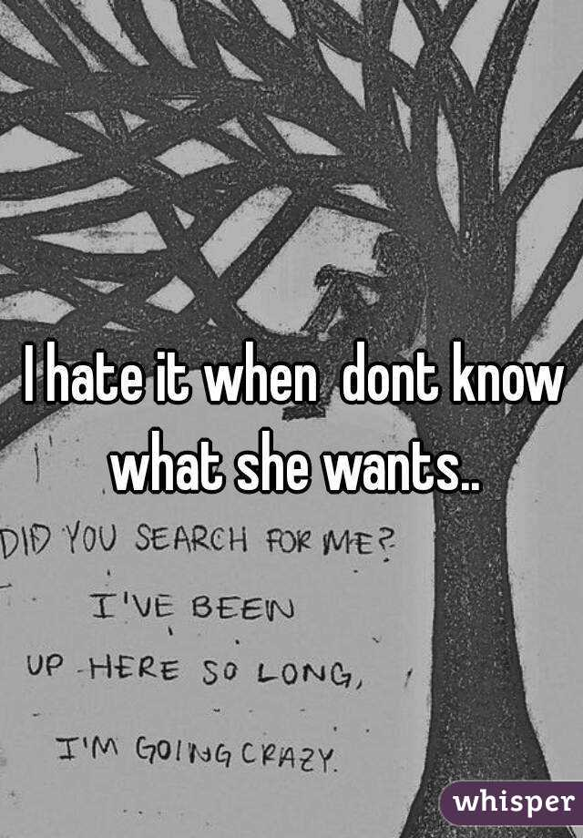 I hate it when  dont know what she wants..