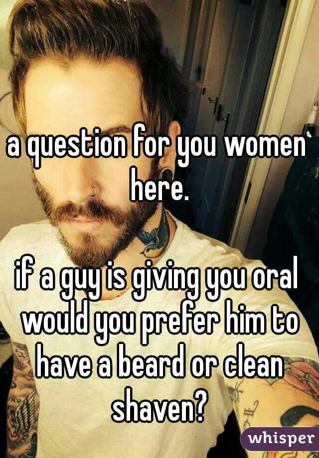 a question for you women here.  if a guy is giving you oral would you prefer him to have a beard or clean shaven?