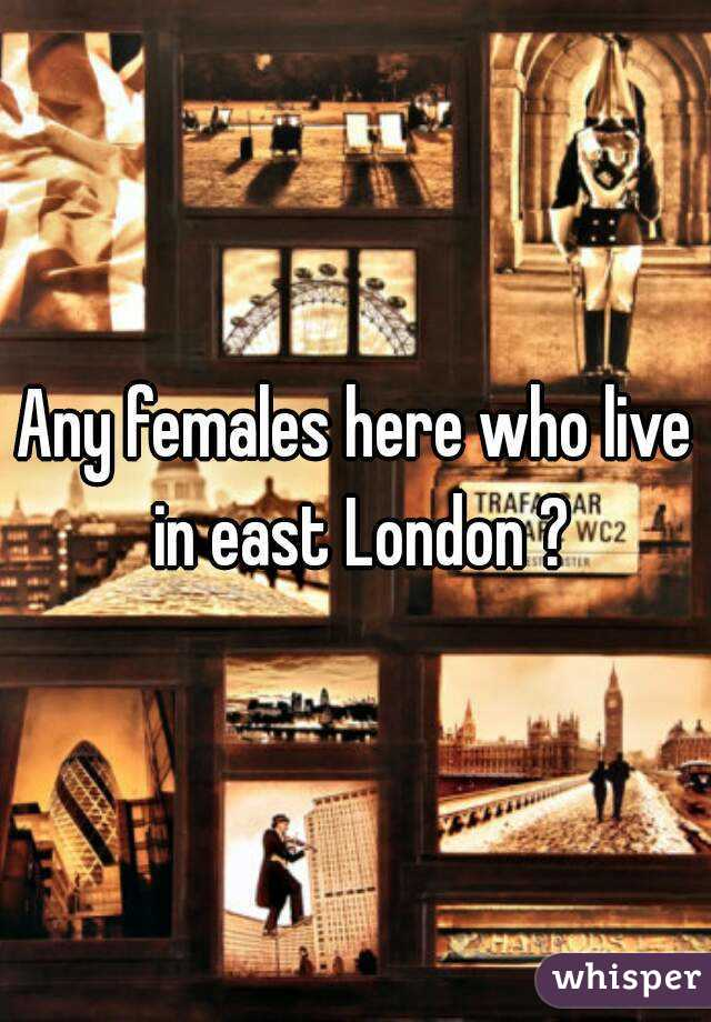 Any females here who live in east London ?