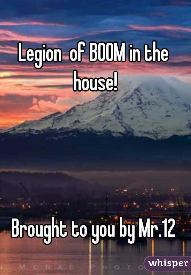 Legion  of BOOM in the house!     Brought to you by Mr.12