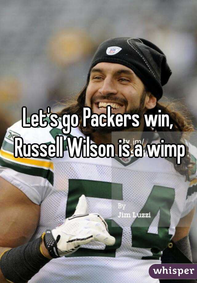 Let's go Packers win, Russell Wilson is a wimp