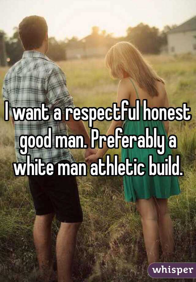 I want a respectful honest good man. Preferably a white man athletic build.