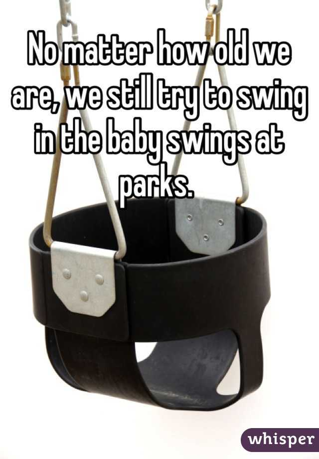 No matter how old we are, we still try to swing in the baby swings at parks.