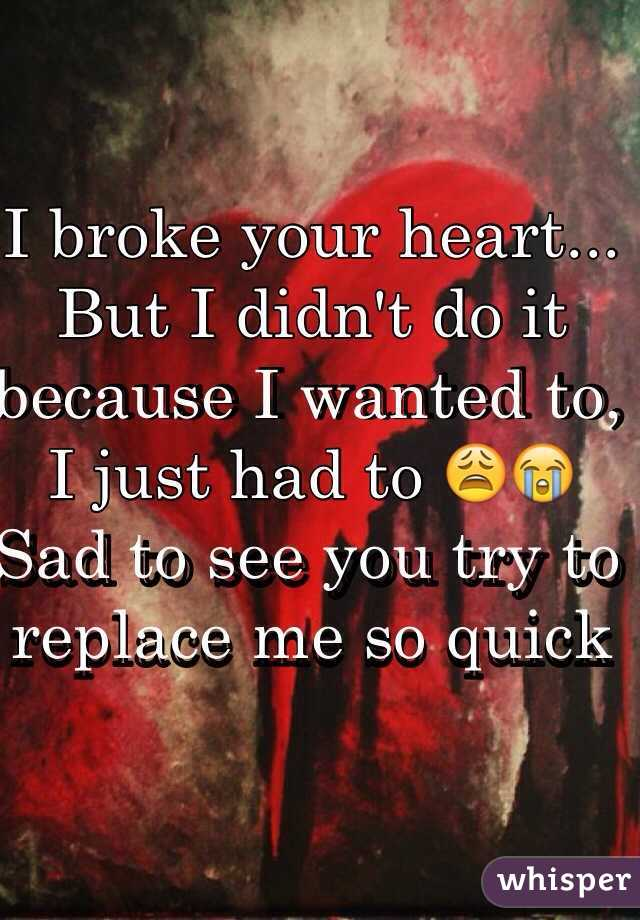 I broke your heart... But I didn't do it because I wanted to, I just had to 😩😭  Sad to see you try to replace me so quick