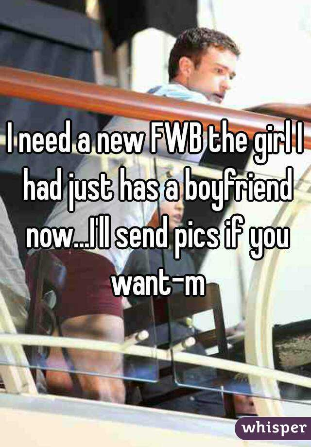I need a new FWB the girl I had just has a boyfriend now...I'll send pics if you want-m