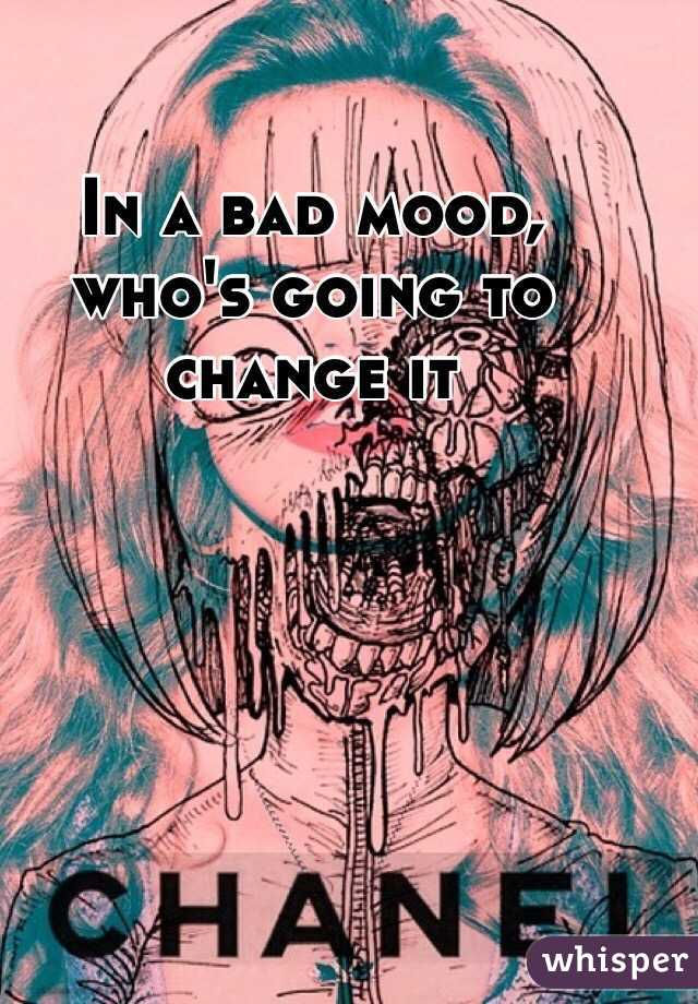 In a bad mood, who's going to change it