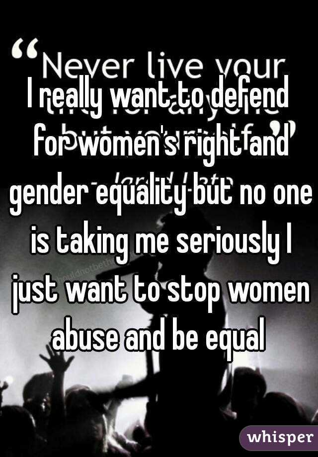 I really want to defend for women's right and gender equality but no one is taking me seriously I just want to stop women abuse and be equal