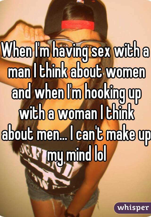 When I'm having sex with a man I think about women and when I'm hooking up with a woman I think about men... I can't make up my mind lol
