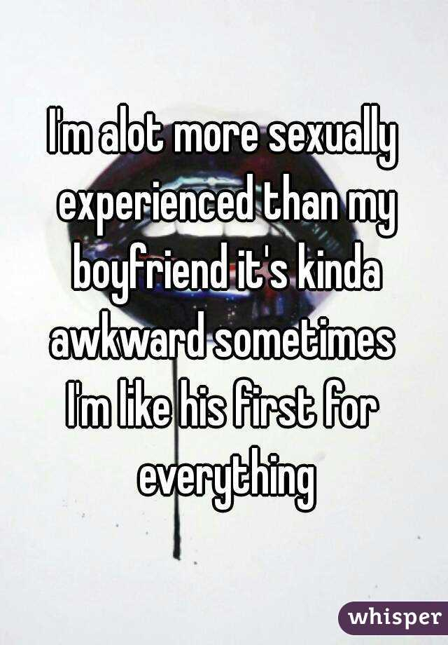 I'm alot more sexually experienced than my boyfriend it's kinda awkward sometimes  I'm like his first for everything