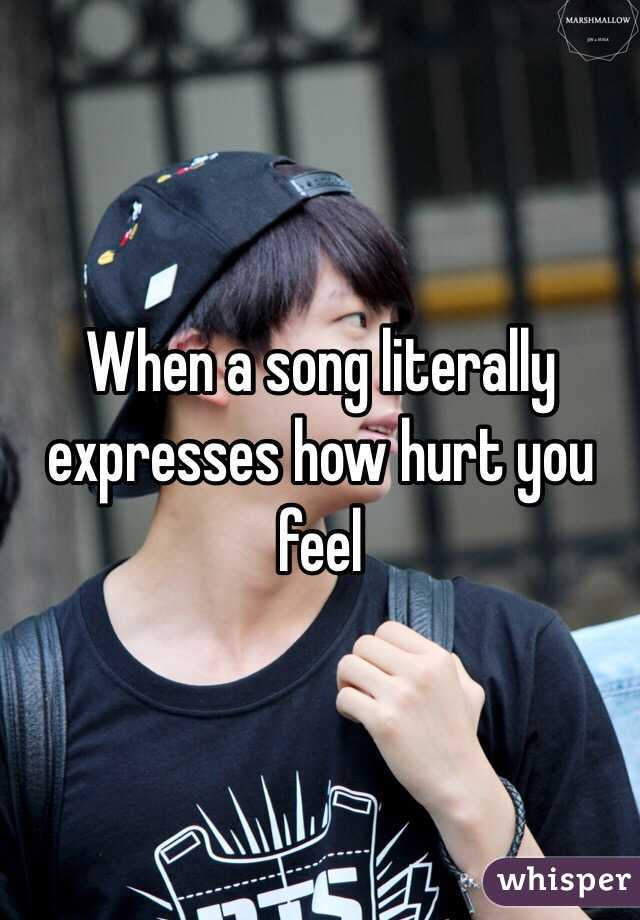 When a song literally expresses how hurt you feel