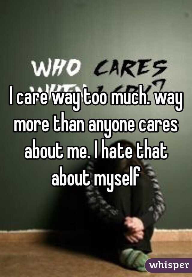 I care way too much. way more than anyone cares about me. I hate that about myself