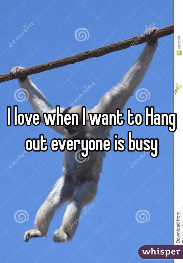 I love when I want to Hang out everyone is busy
