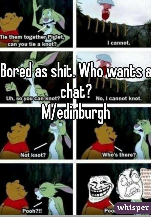 Bored as shit. Who wants a chat?  M/edinburgh