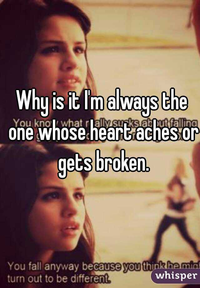 Why is it I'm always the one whose heart aches or gets broken.