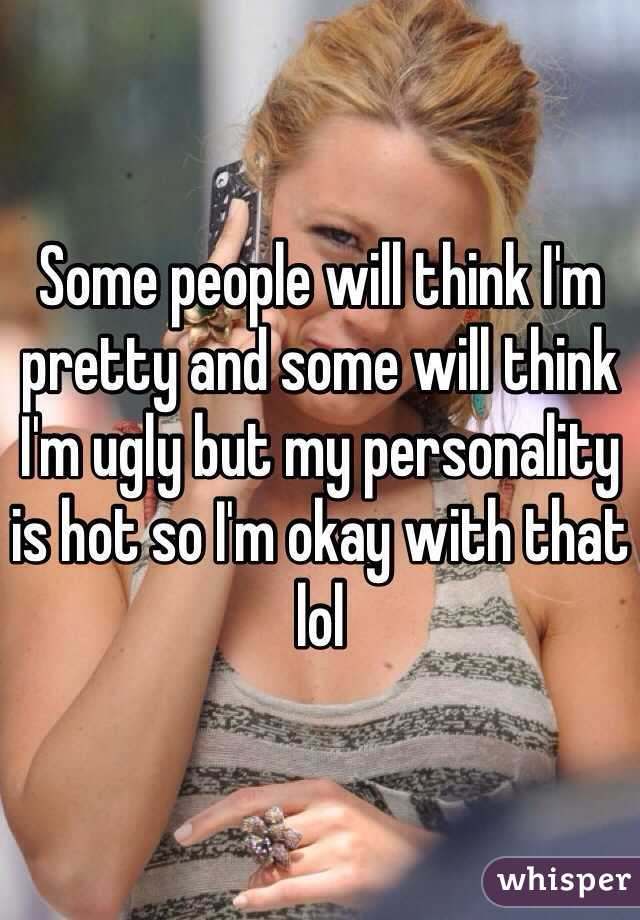 Some people will think I'm pretty and some will think I'm ugly but my personality is hot so I'm okay with that lol