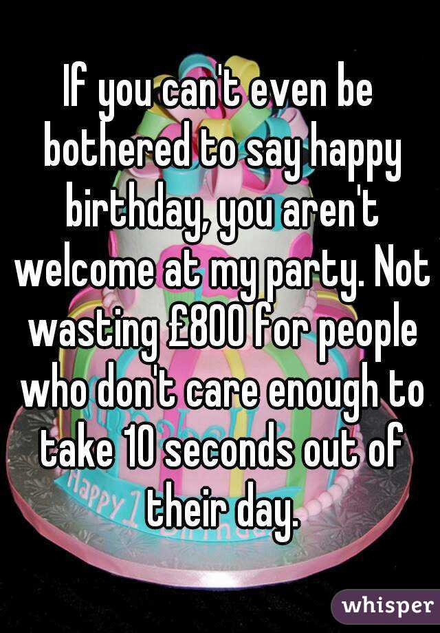 If you can't even be bothered to say happy birthday, you aren't welcome at my party. Not wasting £800 for people who don't care enough to take 10 seconds out of their day.