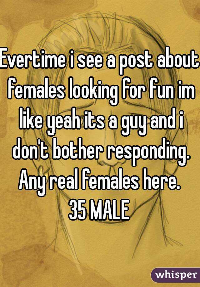 Evertime i see a post about females looking for fun im like yeah its a guy and i don't bother responding. Any real females here.  35 MALE