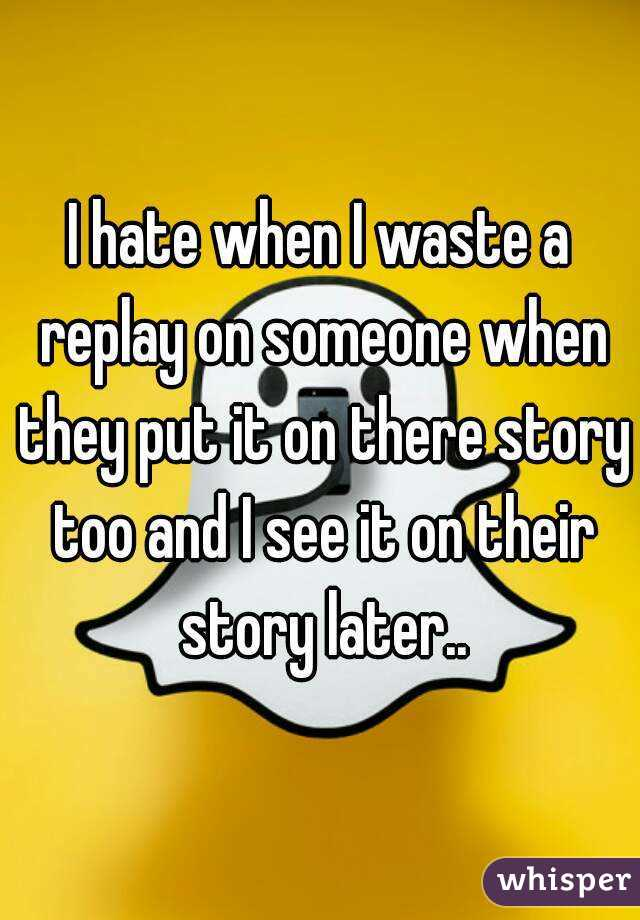 I hate when I waste a replay on someone when they put it on there story too and I see it on their story later..