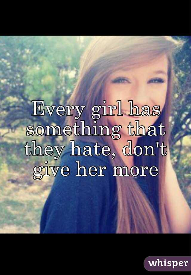 Every girl has something that they hate, don't give her more