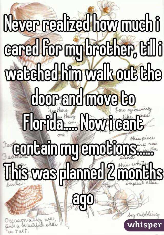 Never realized how much i cared for my brother, till i watched him walk out the door and move to Florida..... Now i cant contain my emotions...... This was planned 2 months ago