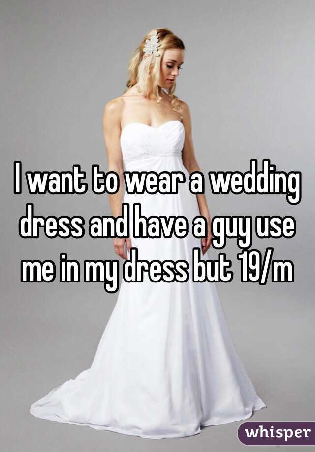 I want to wear a wedding dress and have a guy use me in my dress but 19/m