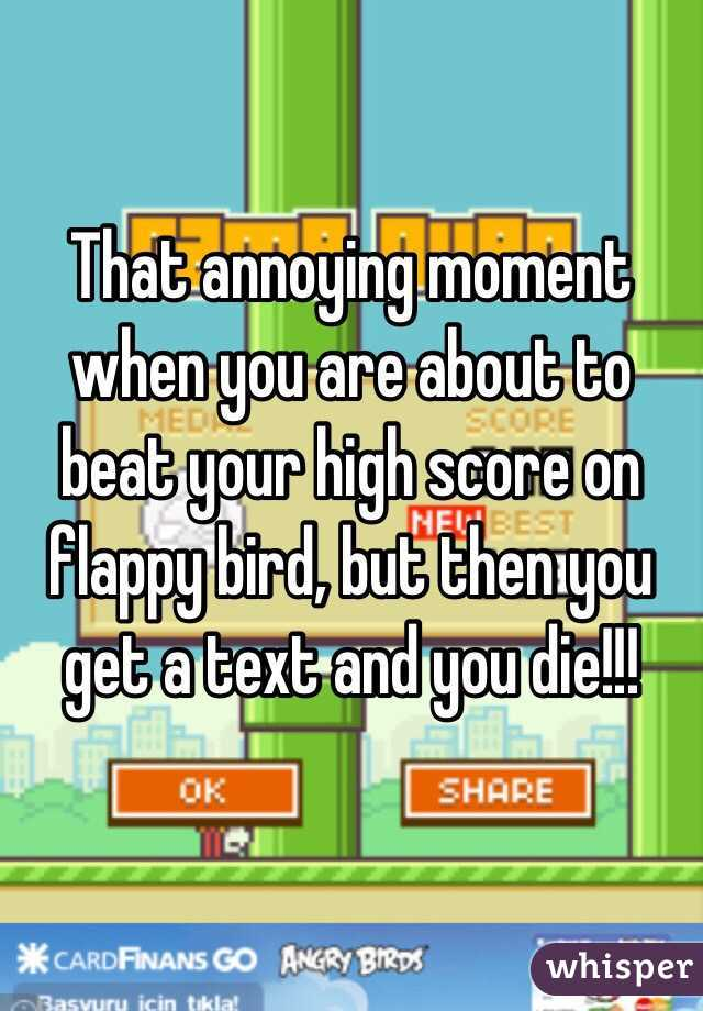 That annoying moment when you are about to beat your high score on flappy bird, but then you get a text and you die!!!