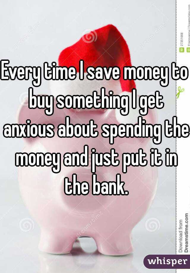 Every time I save money to buy something I get anxious about spending the money and just put it in the bank.