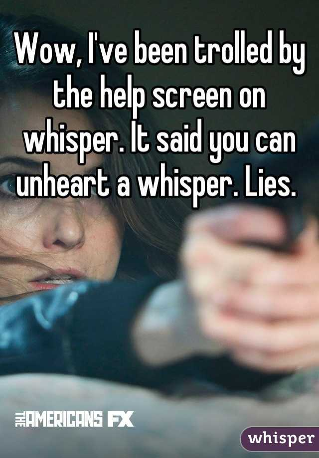 Wow, I've been trolled by the help screen on whisper. It said you can unheart a whisper. Lies.