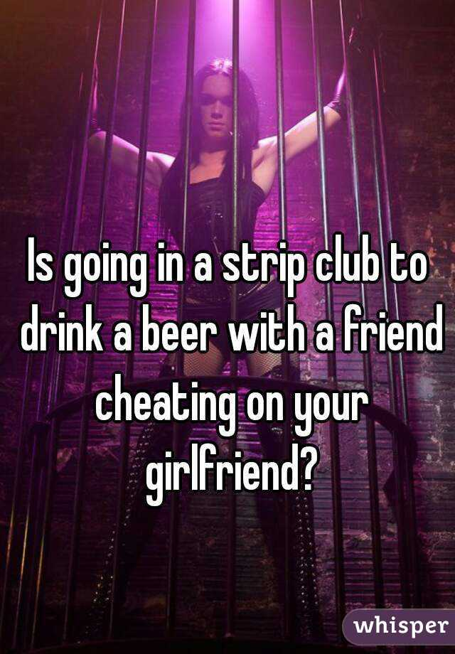 Is going in a strip club to drink a beer with a friend cheating on your girlfriend?
