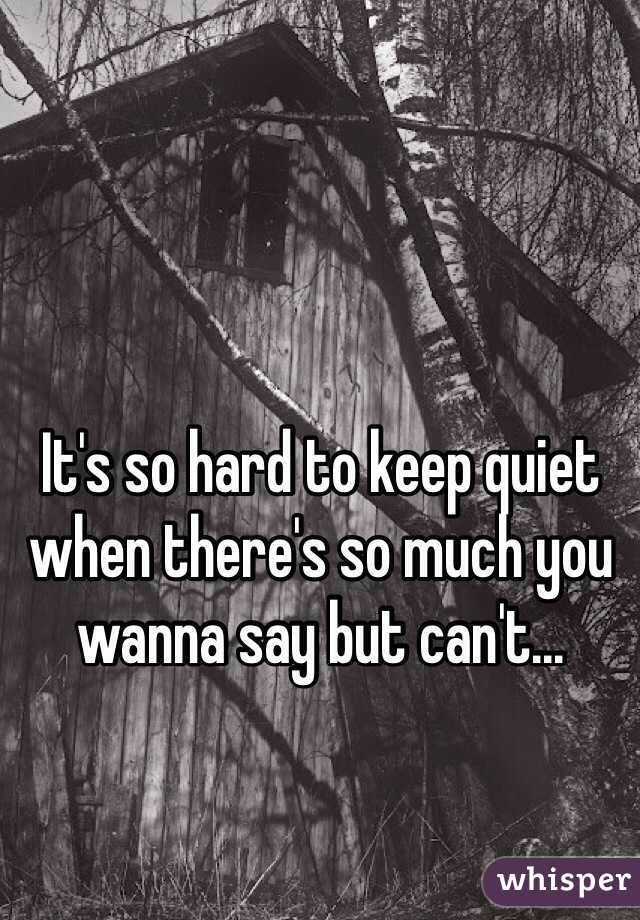 It's so hard to keep quiet when there's so much you wanna say but can't...