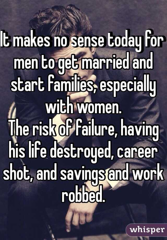 It makes no sense today for men to get married and start families, especially with women.  The risk of failure, having his life destroyed, career shot, and savings and work robbed.
