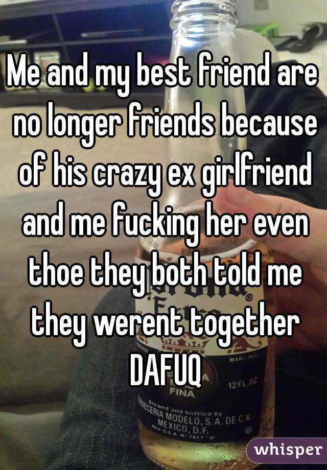 Me and my best friend are no longer friends because of his crazy ex girlfriend and me fucking her even thoe they both told me they werent together DAFUQ