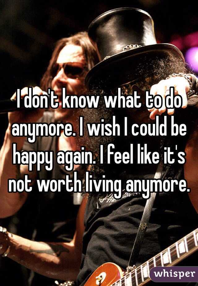 I don't know what to do anymore. I wish I could be happy again. I feel like it's not worth living anymore.
