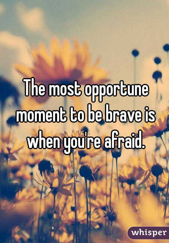 The most opportune moment to be brave is when you're afraid.