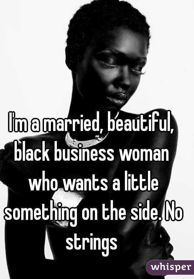 I'm a married, beautiful, black business woman  who wants a little something on the side. No strings