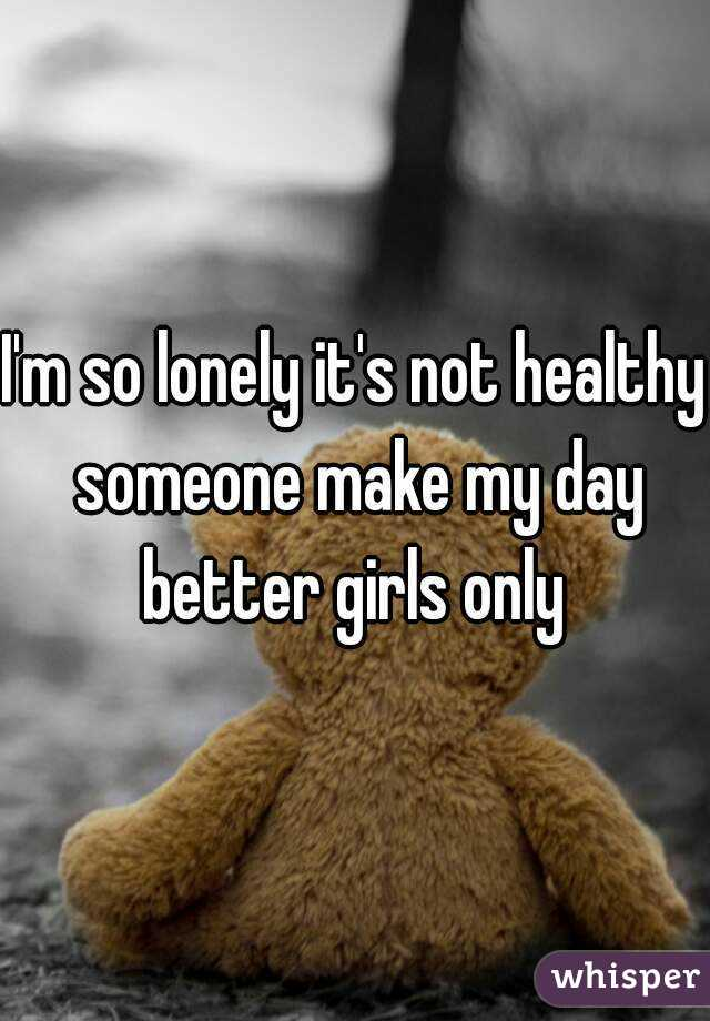 I'm so lonely it's not healthy someone make my day better girls only