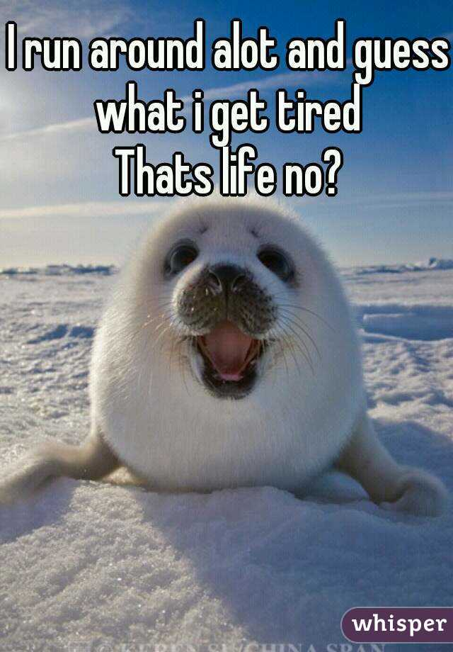 I run around alot and guess what i get tired  Thats life no?