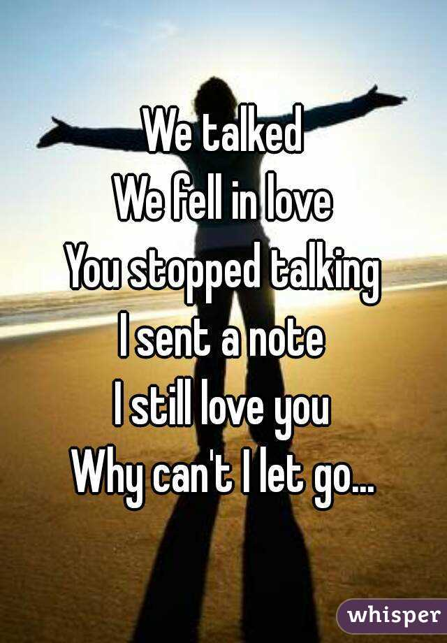 We talked We fell in love You stopped talking I sent a note I still love you Why can't I let go...
