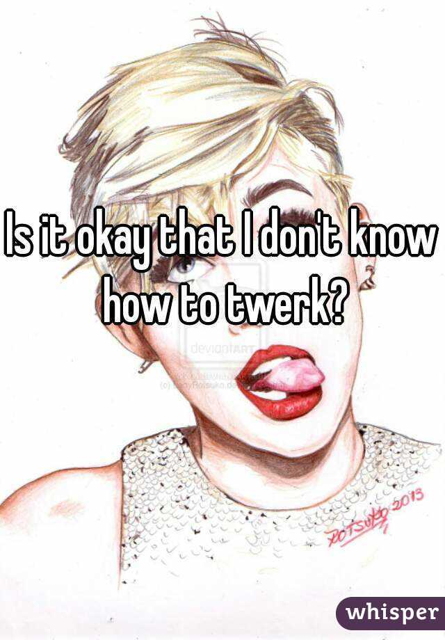 Is it okay that I don't know how to twerk?